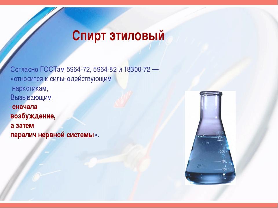 Спирт этиловый Согласно ГОСТам 5964-72, 5964-82 и 18300-72 — «относится к сил...