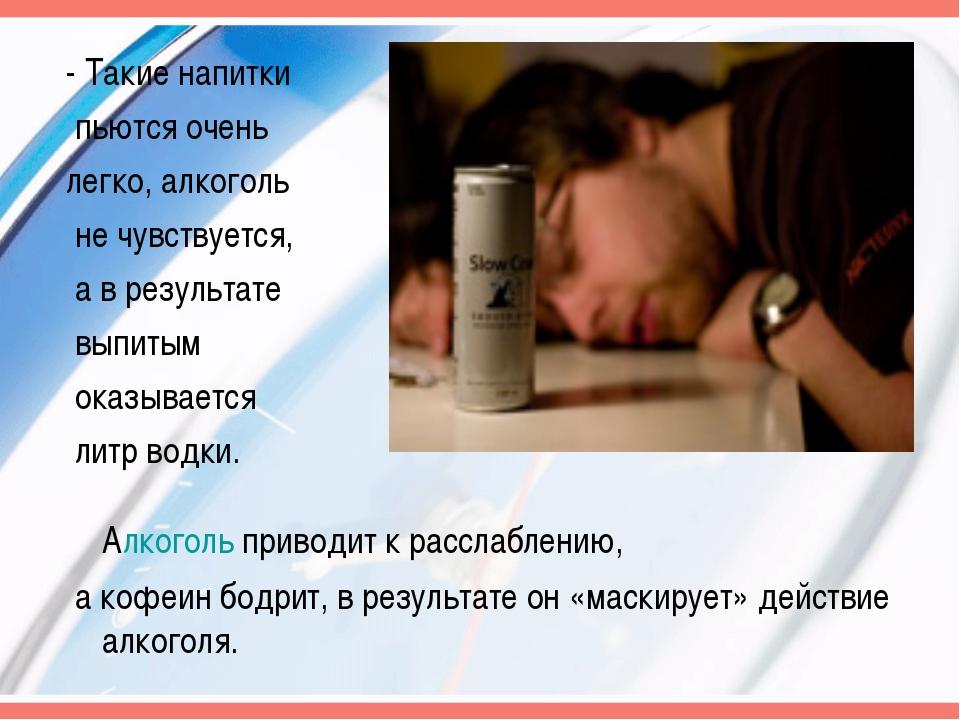 - Такие напитки пьются очень легко, алкоголь не чувствуется, а в результате в...