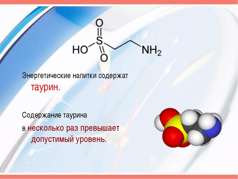 Энергетические напитки содержат таурин. Содержание таурина в несколько раз пр...