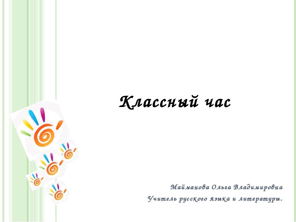 Классный час Майманова Ольга Владимировна Учитель русского языка и литературы.