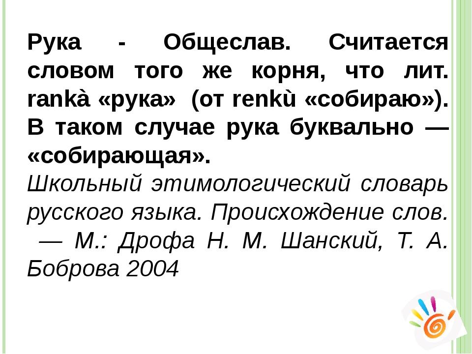 Рука - Общеслав. Считается словом того же корня, что лит. rankà «рука» (от re...