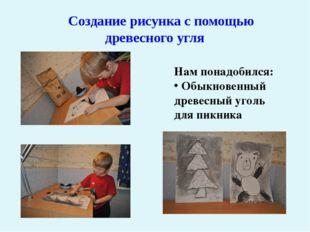 Создание рисунка с помощью древесного угля Нам понадобился: Обыкновенный дре