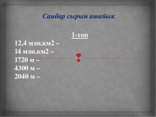 Сандар сырын ашайық 1-топ 12,4 млн.км2 – 14 млн.км2 – 1720 м – 4300 м – 2040