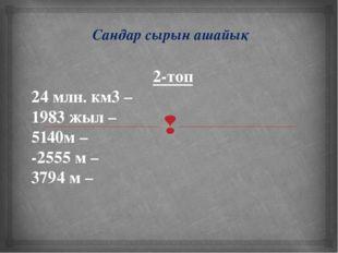 Сандар сырын ашайық 2-топ 24 млн. км3 – 1983 жыл – 5140м – -2555 м – 3794 м