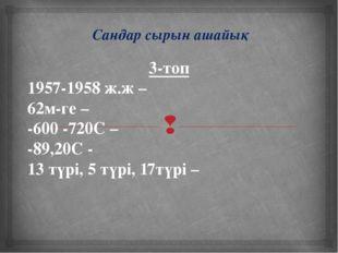 Сандар сырын ашайық 3-топ 1957-1958 ж.ж – 62м-ге – -600 -720С – -89,20С - 13
