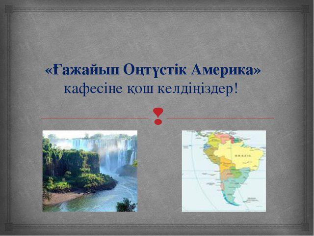«Ғажайып Оңтүстік Америка» кафесіне қош келдіңіздер! 