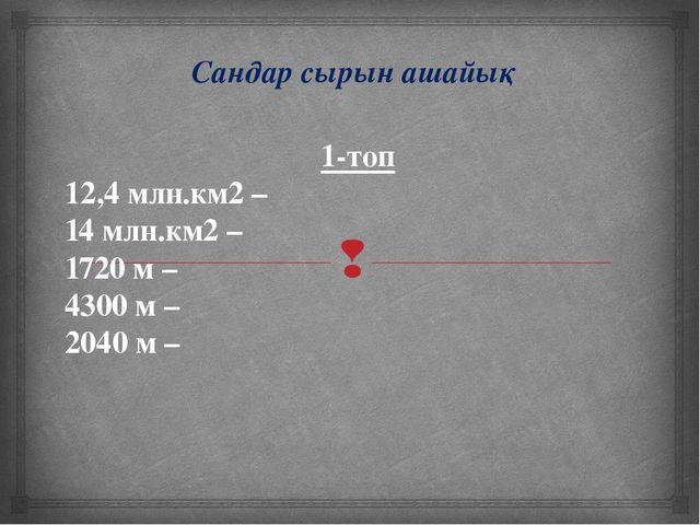 Сандар сырын ашайық 1-топ 12,4 млн.км2 – 14 млн.км2 – 1720 м – 4300 м – 2040...
