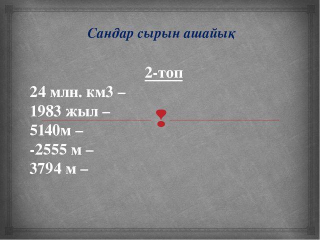 Сандар сырын ашайық 2-топ 24 млн. км3 – 1983 жыл – 5140м – -2555 м – 3794 м...