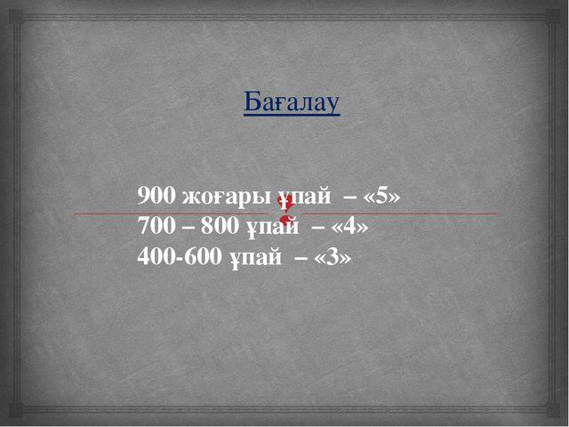 Бағалау 900 жоғары ұпай – «5» 700 – 800 ұпай – «4» 400-600 ұпай – «3» 