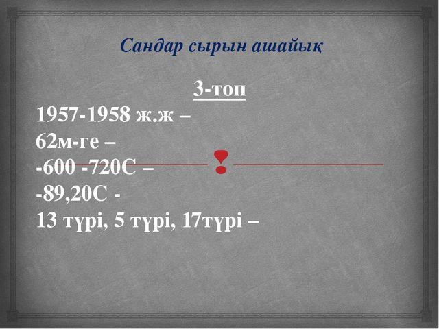 Сандар сырын ашайық 3-топ 1957-1958 ж.ж – 62м-ге – -600 -720С – -89,20С - 13...