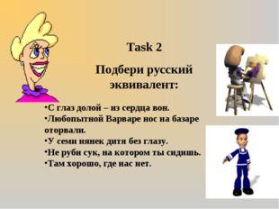 Task 2 Подбери русский эквивалент: С глаз долой – из сердца вон. Любопытной В