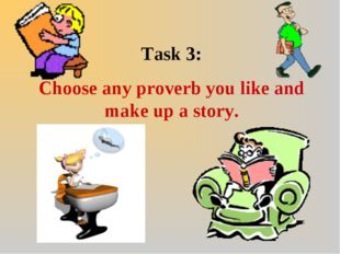 Task 3: Choose any proverb you like and make up a story.