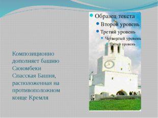 Композиционно дополняет башню Сююмбеки Спасская Башня, расположенная на проти