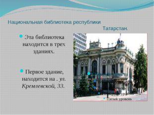 Национальная библиотека республики Татарстан. Эта библиотека находится в трех