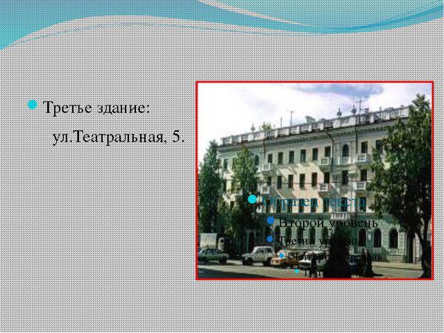 Третье здание: ул.Театральная, 5.