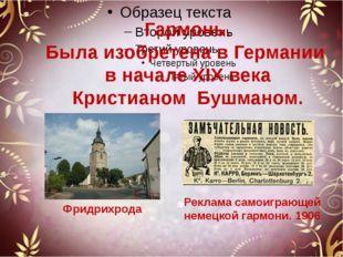 Гармонь. Была изобретена в Германии в начале XIX века Кристианом Бушманом. Ф