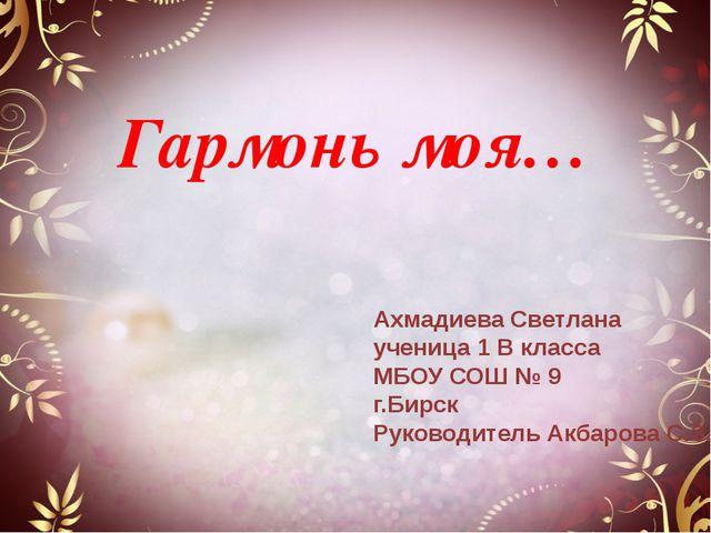 Гармонь моя… Ахмадиева Светлана ученица 1 В класса МБОУ СОШ № 9 г.Бирск Руко...