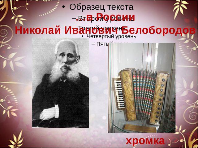 …в России Николай Иванович Белобородов хромка