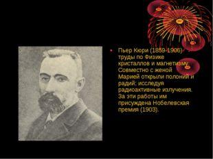 Пьер Кюри (1859-1906) труды по Физике кристаллов и магнетизму. Совместно с же