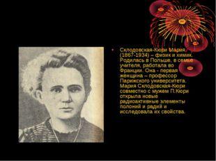 Склодовская-Кюри Мария (1867-1934) – физик и химик. Родилась в Польше, в сем