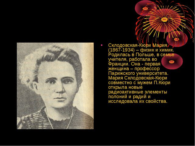 Склодовская-Кюри Мария (1867-1934) – физик и химик. Родилась в Польше, в сем...