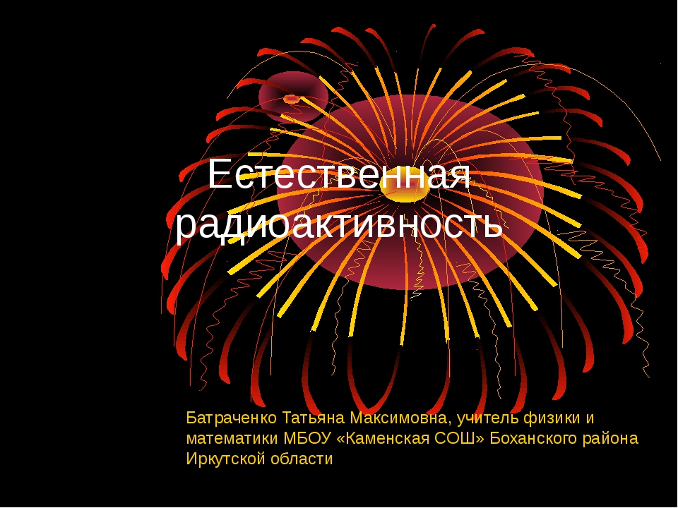 Естественная радиоактивность Батраченко Татьяна Максимовна, учитель физики и...
