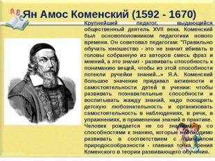 Крупнейший педагог, выдающийся общественный деятель XVII века. Коменский был