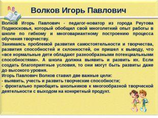Волков Игорь Павлович Волков Игорь Павлович - педагог-новатор из города Реуто