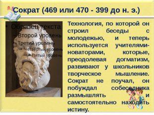 Сократ (469 или 470 - 399 до н. э.) Технология, по которой он строил беседы с