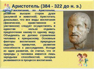 Аристотель (384 - 322 до н. э.) Цель воспитания, по Аристотелю, развитие высш