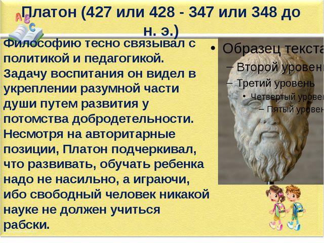 Платон (427 или 428 - 347 или 348 до н. э.) Философию тесно связывал с полити...