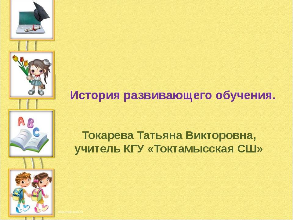 История развивающего обучения. Токарева Татьяна Викторовна, учитель КГУ «Токт...
