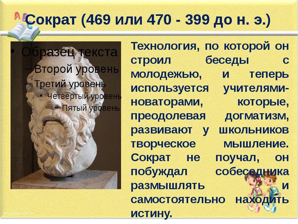 Сократ (469 или 470 - 399 до н. э.) Технология, по которой он строил беседы с...