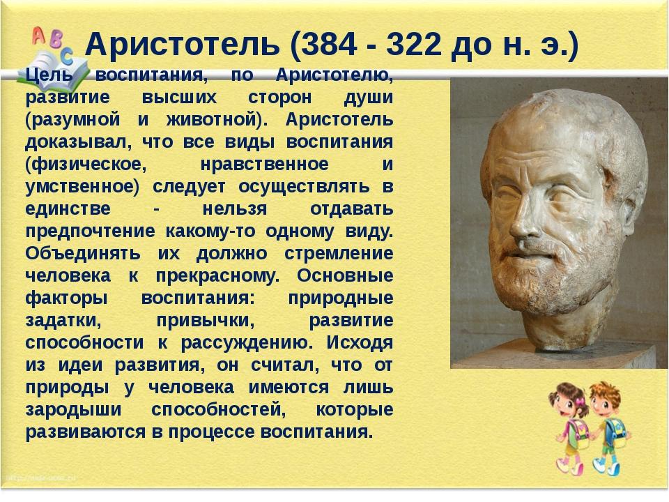 Аристотель (384 - 322 до н. э.) Цель воспитания, по Аристотелю, развитие высш...
