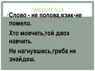 ДИКТАНТ №24 Слово - не полова,язик-не помело. Хто мовчить,той двох навчить. Н