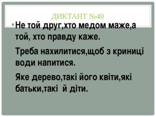 ДИКТАНТ №40 Не той друг,хто медом маже,а той, хто правду каже. Треба нахилити
