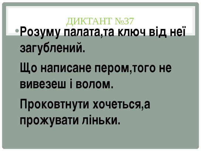 ДИКТАНТ №37 Розуму палата,та ключ від неї загублений. Що написане пером,того...