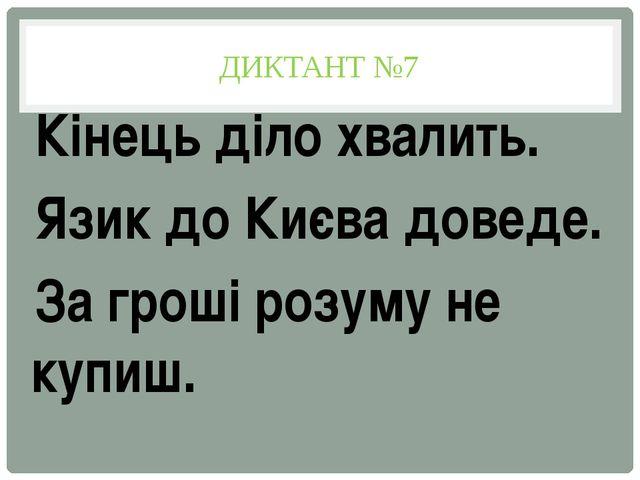 ДИКТАНТ №7 Кінець діло хвалить. Язик до Києва доведе. За гроші розуму не купиш.