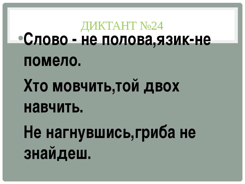 ДИКТАНТ №24 Слово - не полова,язик-не помело. Хто мовчить,той двох навчить. Н...