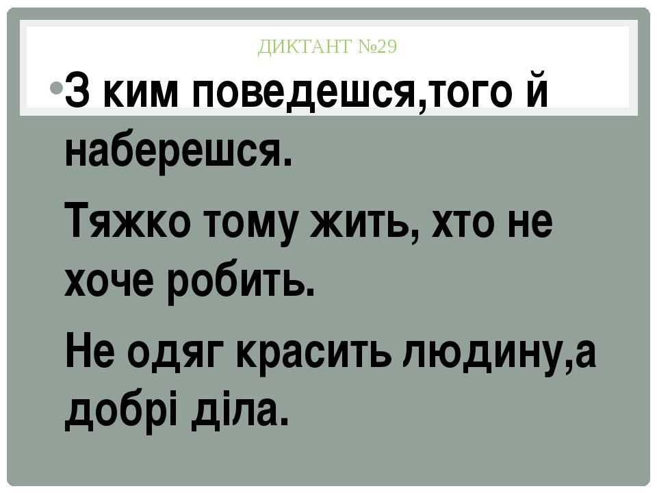 ДИКТАНТ №29 З ким поведешся,того й наберешся. Тяжко тому жить, хто не хоче ро...