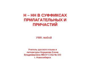 Н – НН В СУФФИКСАХ ПРИЛАГАТЕЛЬНЫХ И ПРИЧАСТИЙ УМК любой Учитель русского язык