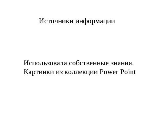 Использовала собственные знания. Картинки из коллекции Power Point Источники...