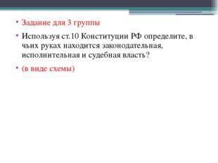 Задание для 3 группы Используя ст.10 Конституции РФ определите, в чьих руках