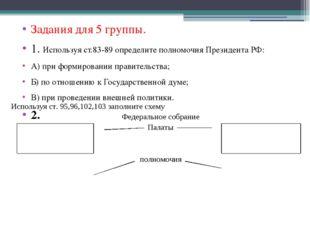 Задания для 5 группы. 1. Используя ст.83-89 определите полномочия Президента