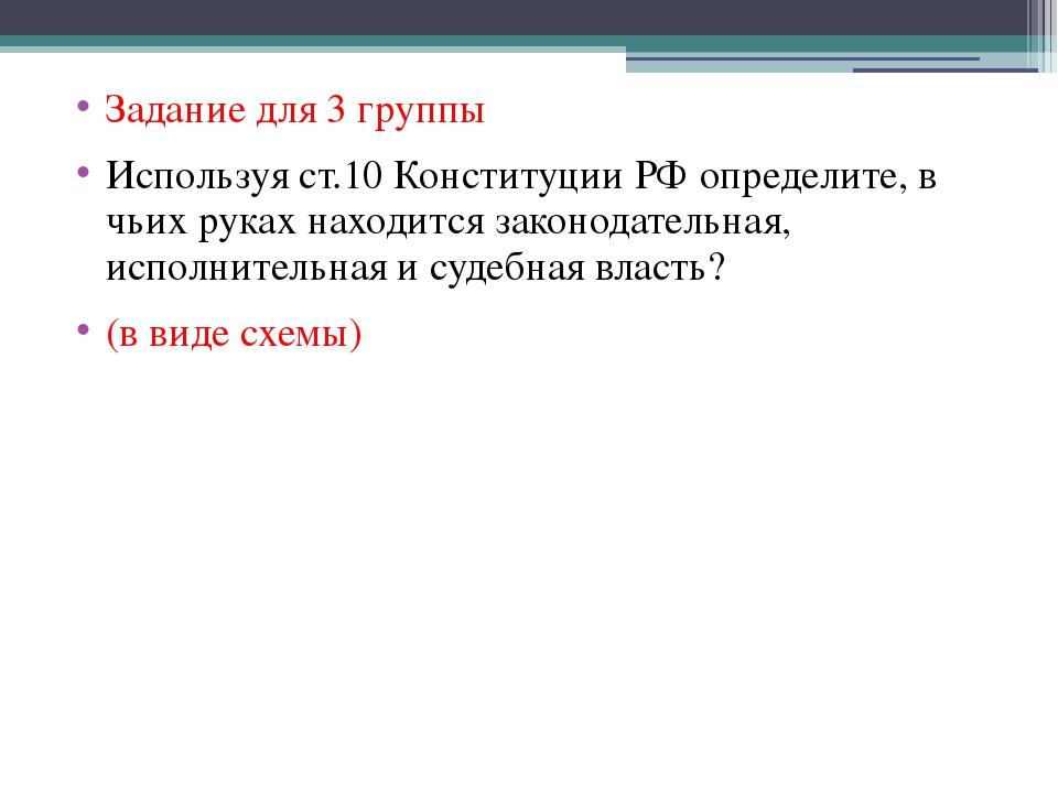 Задание для 3 группы Используя ст.10 Конституции РФ определите, в чьих руках...