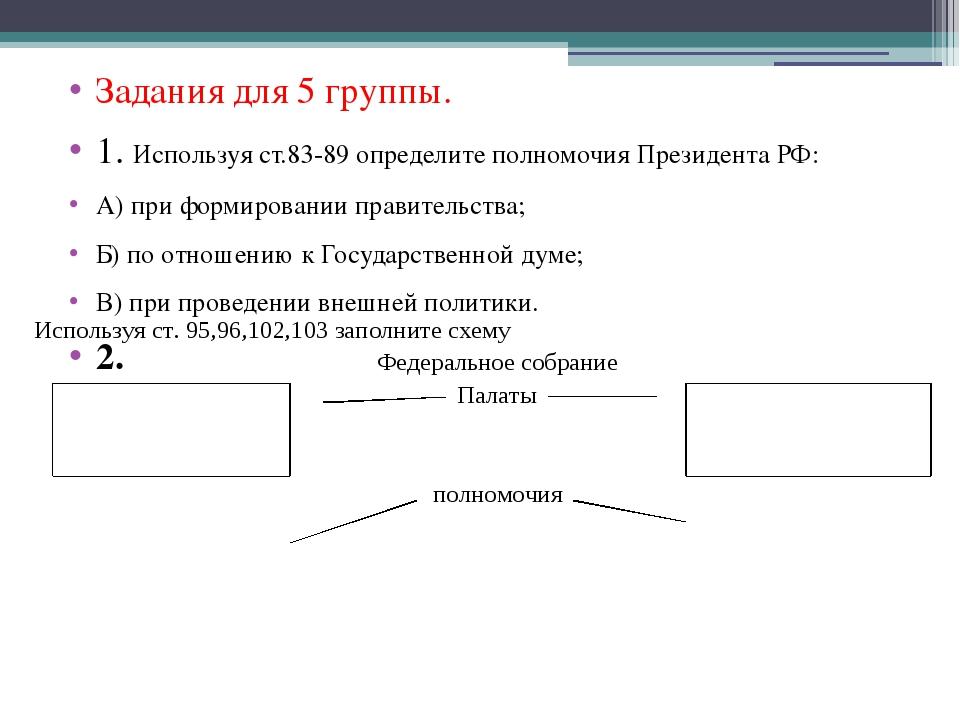 Задания для 5 группы. 1. Используя ст.83-89 определите полномочия Президента...