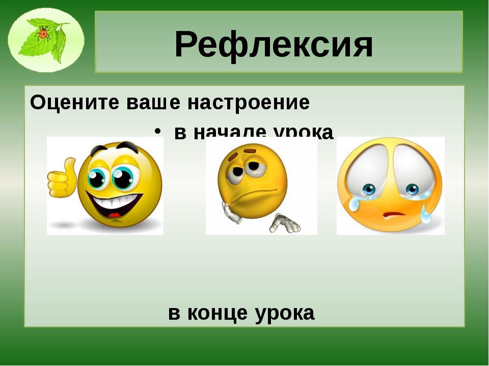Рефлексия Оцените ваше настроение в начале урока в конце урока