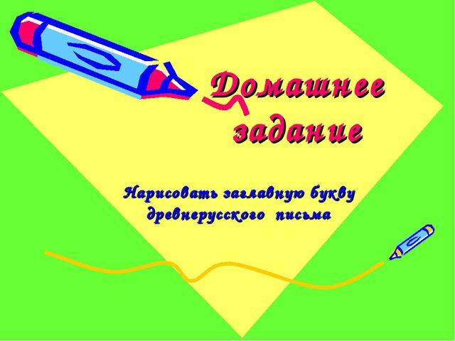 Домашнее задание Нарисовать заглавную букву древнерусского письма