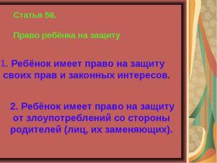 Статья 56. Право ребёнка на защиту 1. Ребёнок имеет право на защиту своих пра