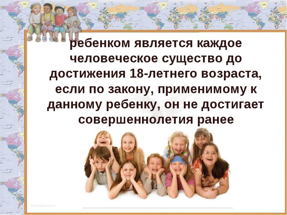 ребенком является каждое человеческое существо до достижения 18-летнего возра...